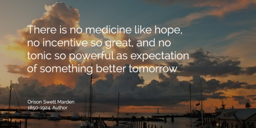 There is no medicine like hope, no incentive so great, and no tonic so powerful as expectation of something better tomorrow. ~Dr. Orison Swett Marde