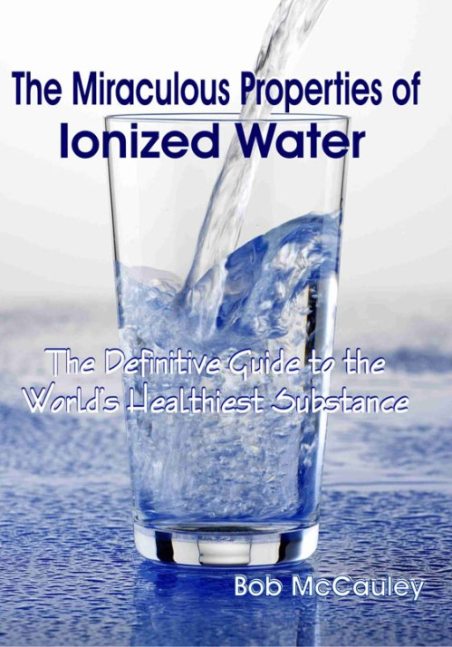 the-miraculous-properties-of-ionized-water-the-definitive-guide-to-the-worlds-healthiest-substance